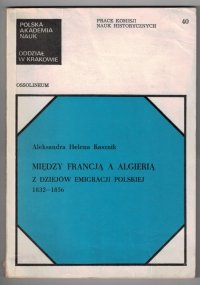 Kasznik Aleksandra Helena - Między Francją a Algierią. Z dziejów emigracji polskiej 1832-1856