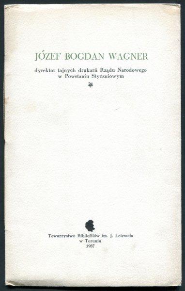 Zawadzki Henryk Seweryn - Józef Bogdan Wagner, dyrektor tajnych drukarń Rządu Narodowego w Powstaniu Styczniowym