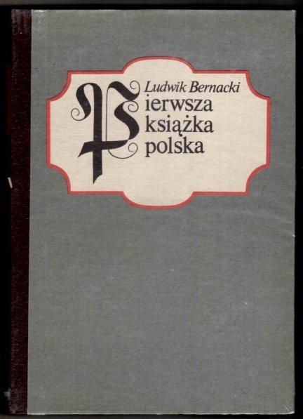 Bernacki Ludwik - Pierwsza książka polska. Studyum bibliograficzne. Z 86 podobiznami (reprint)
