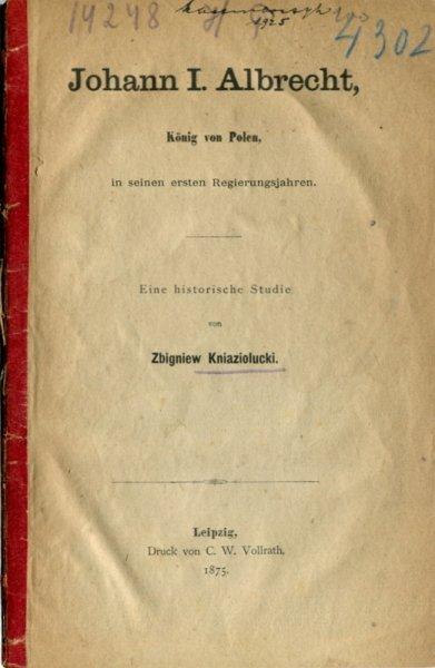 Kniaziolucki Zbigniew - Johann I Albrecht, König von Polen, in seinen ersten Regierungsjahren. Eine historische Studie.