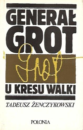 Żenczykowski Tadeusz - Generał Grot. U kresu walki.