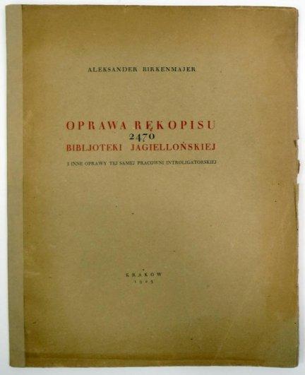 Birkenmajer Aleksander - Oprawa rękopisu 2470 Bibljoteki Jagiellońskiej i inne oprawy tej samej pracowni introligatorskiej.