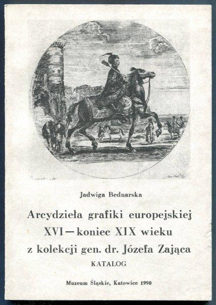 Muzeum Śląskie. Bednarska Jadwiga - Arcydzieła grafiki europejskiej XVI-koniec XIX wieku z kolekcji gen. dr. Józefa Zająca. Katalog