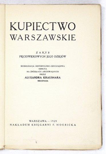 KRAUSHAR Alexander - Kupiectwo warszawskie. Zarys pięciowiekowych jego dziejów. Monografja historyczno-obyczajowa osnuta na źródłach archiwalnych.