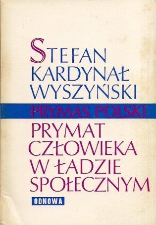 Wyszyński Stefan Kardynał - Prymat człowieka w ładzie społecznym.