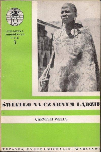 Wells Carveth - Światło na czarnym lądzie. Przygody i podróże od równika do Laponji. [Bibljoteka Podróżnicza 3].