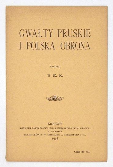 [BUKOWSKI Kazimierz] - Gwałty pruskie i polska obrona. Napisał B.E.K. [krypt.].