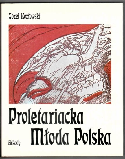 Kozłowski Józef - Proletariacka Młoda Polska. Sztuki plastyczne i ich twórcy w życiu proletariatu polskiego 1878-1914