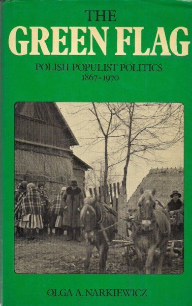 Narkiewicz Olga A. - The Green Flag. Polish Populist Politics 1867-1970.
