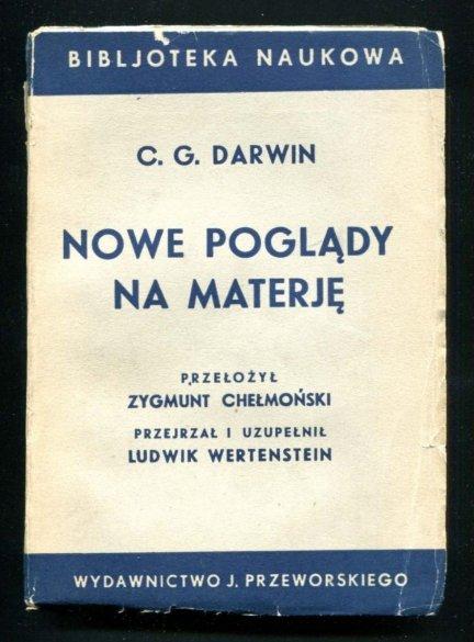 Darwin C[harles] G.- Nowe poglądy na materję. Przełożył Zygmunt Chełmoński. Przejrzał i uzupełnił Ludwik Wertenstein