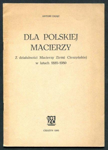 Zając Antoni - Dla Polskiej Macierzy. Z działalności Macierzy Ziemi Cieszyńskiej w latach 1885-1980