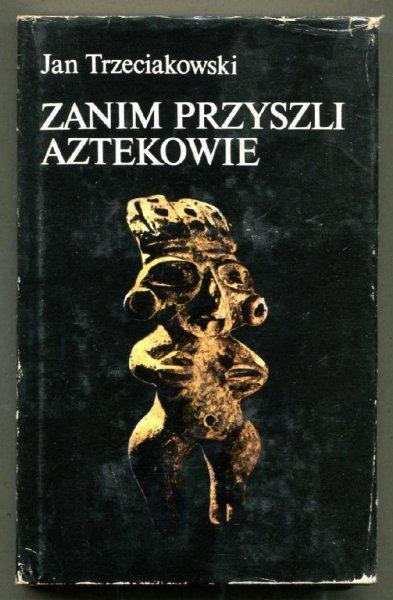 Trzeciakowski Jan - Zanim przyszli Aztekowie