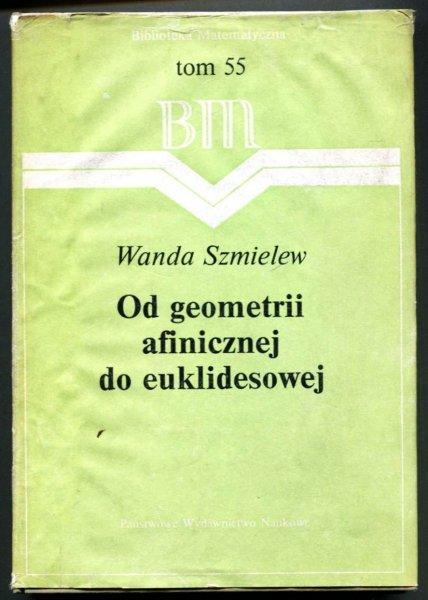 Szmielew Wanda - Od geometrii afinicznej do euklidesowej. Rozważania nad aksjomatyką. Opracowała i przygotowała do druku Maria Moszyńska [Bibl. Matematyczna]