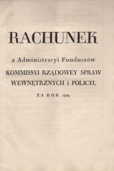 RACHUNEK z Administracyi Funduszow Kommissyi Rządowey Spraw Wewnętrznych i Policyi za rok 1819. [Warszawa?].
