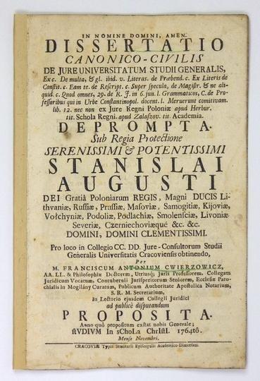 Cwierzowicz Franciszek Antoni - Dissertatio canonice-civilis de jure Universitatum Studii Generalis [...] deprompta. Sub Regia Protectione Serenissimi & Potentissimi Stanislai Augusti Dei gratia Poloniarum Regis [...]. 1764