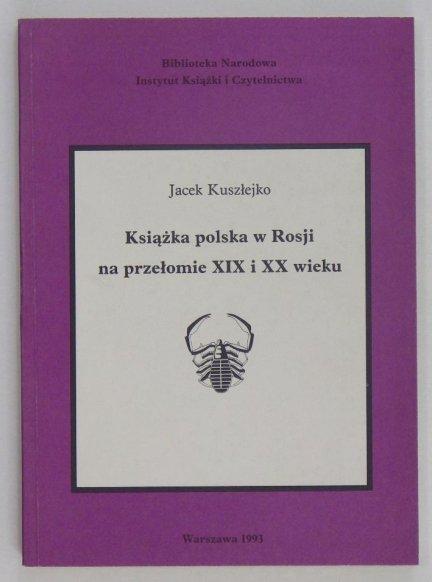 Kuszłejko Jacek - Książka polska w Rosji na przełomie XIX i XX wieku