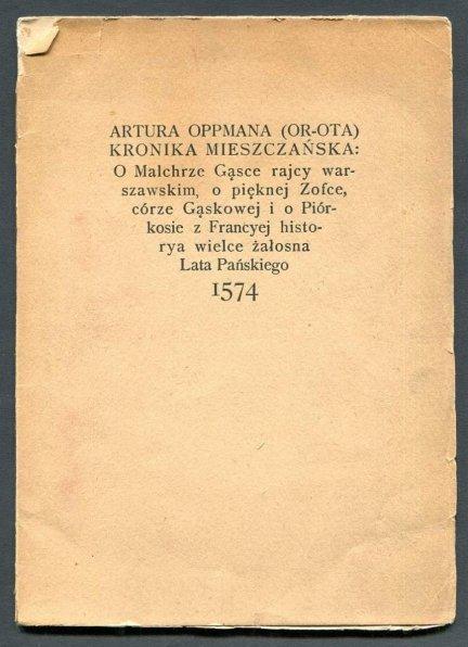 Oppman  Artur - Kronika mieszczańska o Malchrze Gąsce rajcy warszawskim o pięknej Zofce córze Gąskowej i o Piórkosie z Francyej historya wielce żałosna lata pańskiego 1574.