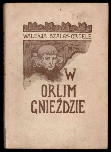 Szalay-Groele Walerja - W orlim gnieździe. Opowieść z dawnych czasów. Z winietą okładkową i ilustracjami W.Wolniewicza. Wyd.III.
