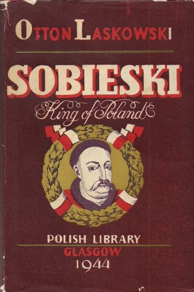 Laskowski Otton - Sobieski King of Poland. Translated by F. C. Anstruther. 16 Illustrations. Foreword by Professor Bruce Boswell.
