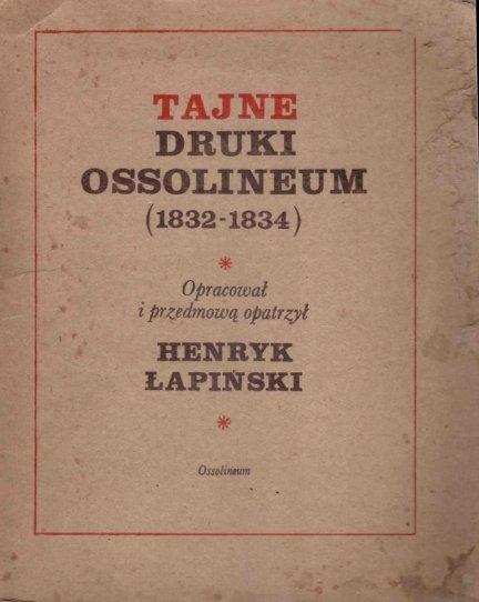 Łapiński Henryk - Tajne druki Ossolineum (1832-1834). Opracował i przedmową opatrzył ...