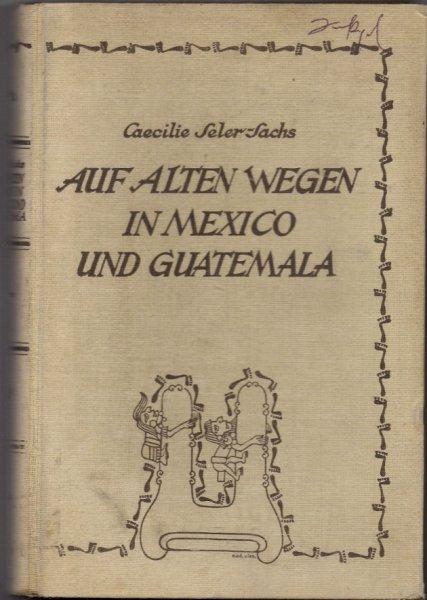 Seler-Sachs Caecilie - Auf Alten Wegen in Mexiko und Guatemala.