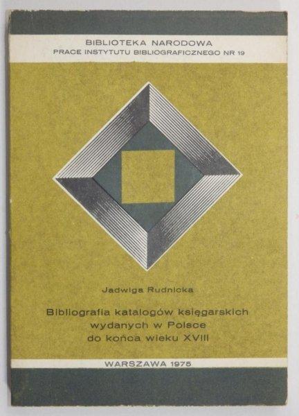 Rudnicka Jadwiga - Bibliografia katalogów księgarskich wydanych w Polsce do końca wieku XVIII