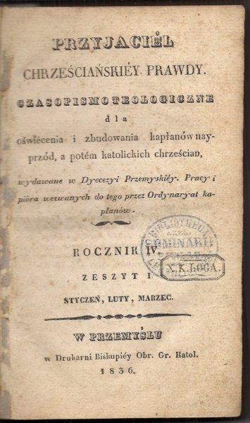 Przyjaciel Chrześcijańskiej Prawdy. Czasopismo teologiczne dla oświecenia i zbudowania kapłanów najprzód, a potem katolickich chrześcian. R.IV, z.1-4. 1836