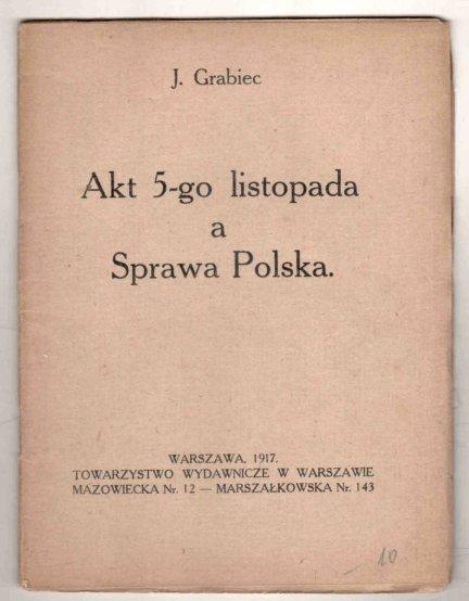 [Dąbrowski Józef] Grabiec J. [pseud.] - Akt 5-go listopada a Sprawa Polska