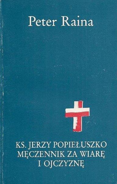 Raina Peter - Ks. Jerzy Popiełuszko męczennik za wiarę i ojczyznę. Część pierwsza W służbie kościoła.
