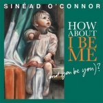 Sinéad O'Connor - How About I Be Me (And You Be You)? (CD)