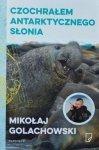 Mikołaj Golachowski • Czochrałem antarktycznego słonia i inne opowieści o zwierzołkach