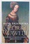 Anna Brzezińska • Córki Wawelu. Opowieść o jagiellońskich królewnach