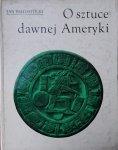 Jan Białostocki • O sztuce dawnej Ameryki. Meksyk i Peru