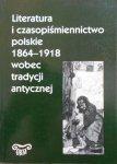 red. Andrzej Makowiecki • Literatura i czasopiśmiennictwo polskie 1864-1918 wobec tradycji antycznej