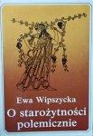 Ewa Wipszycka • O starożytności polemicznie