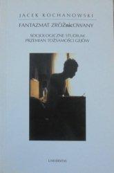 Jacek Kochanowski • Fantazmat zróżnicowany. Socjologiczne studium przemian tożsamości gejów