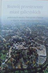 Rozwój przestrzenny miast galicyjskich położonych między Dunajcem a Sanem w okresie autonomii galicyjskiej