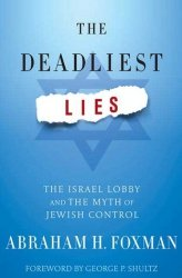 Abraham H. Foxman • The Deadliest Lies. The Israel Lobby and the Myth of Jewish Control
