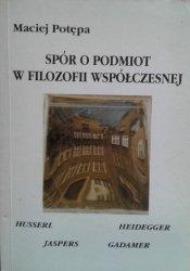 Maciej Potępa • Spór o podmiot w filozofii współczesnej: Hussel-Heidegger-Jaspers-Gadamer
