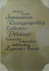 Mirosław Korolko • Seminarium Rzeczypospolitej Królestwa Polskiego. Humaniści w kancelarii królewskiej Zygmunta Augusta