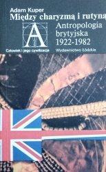 Adam Kuper • Między charyzmą i rutyną. Antropologia brytyjska 1922-1982