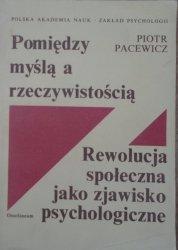 Piotr Pacewicz • Pomiędzy myślą a rzeczywistością. Rewolucja społeczna jako zjawisko psychologiczne