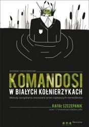 Rafał Szczepanik • Komandosi w białych kołnierzykach. Metody zarządzania stosowane przez najlepszych menedżerów