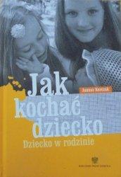 Janusz Korczak • Jak kochać dziecko. Dziecko w rodzinie
