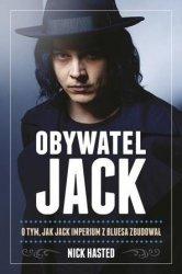 Nick Hasted • Obywatel Jack. O tym, jak Jack imperium z bluesa zbudował [Jack White]