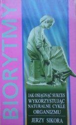 Jerzy Sikora • Biorytmy. Jak osiągnąć sukces wykorzystując naturalne cykle organizmu
