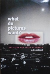 W.J.T.Mitchell • What Do Pictures Want? The Lives and Loves of Images