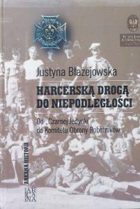 Justyna Błażejowska • Harcerską drogą do niepodległości. Od Czarnej Jedynki do Komitetu Obrony Robotników