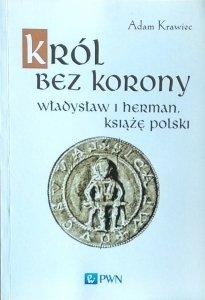 Adam Krawiec • Król bez korony. Władysław I Herman. Książę Polski