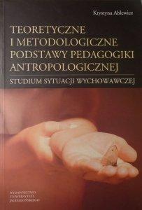 Krystyna Ablewicz • Teoretyczne i metodologiczne podstawy pedagogiki antropologicznej